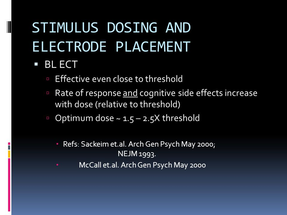 STIMULUS DOSING AND ELECTRODE PLACEMENT  BL ECT  Effective even close to threshold  Rate of response and cognitive side effects increase with dose (relative to threshold)  Optimum dose ~ 1.5 – 2.5X threshold  Refs: Sackeim et.al.