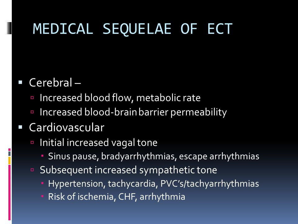 MEDICAL SEQUELAE OF ECT  Cerebral –  Increased blood flow, metabolic rate  Increased blood-brain barrier permeability  Cardiovascular  Initial increased vagal tone  Sinus pause, bradyarrhythmias, escape arrhythmias  Subsequent increased sympathetic tone  Hypertension, tachycardia, PVC's/tachyarrhythmias  Risk of ischemia, CHF, arrhythmia