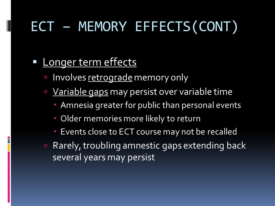 ECT – MEMORY EFFECTS(CONT)  Longer term effects  Involves retrograde memory only  Variable gaps may persist over variable time  Amnesia greater for public than personal events  Older memories more likely to return  Events close to ECT course may not be recalled  Rarely, troubling amnestic gaps extending back several years may persist