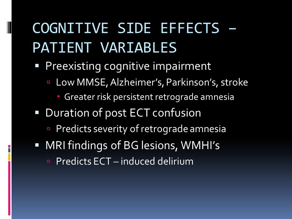 COGNITIVE SIDE EFFECTS – PATIENT VARIABLES  Preexisting cognitive impairment  Low MMSE, Alzheimer's, Parkinson's, stroke  Greater risk persistent retrograde amnesia  Duration of post ECT confusion  Predicts severity of retrograde amnesia  MRI findings of BG lesions, WMHI's  Predicts ECT – induced delirium
