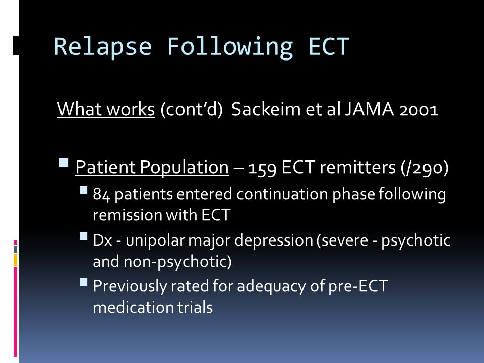 Relapse Following ECT What works (cont'd) Sackeim et al JAMA 2001  Patient Population – 159 ECT remitters (/290)  84 patients entered continuation phase following remission with ECT  Dx - unipolar major depression (severe - psychotic and non-psychotic)  Previously rated for adequacy of pre-ECT medication trials