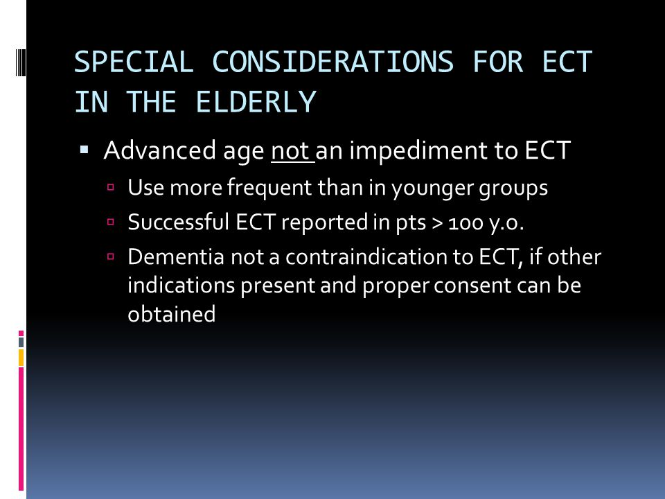 SPECIAL CONSIDERATIONS FOR ECT IN THE ELDERLY  Advanced age not an impediment to ECT  Use more frequent than in younger groups  Successful ECT reported in pts > 100 y.o.
