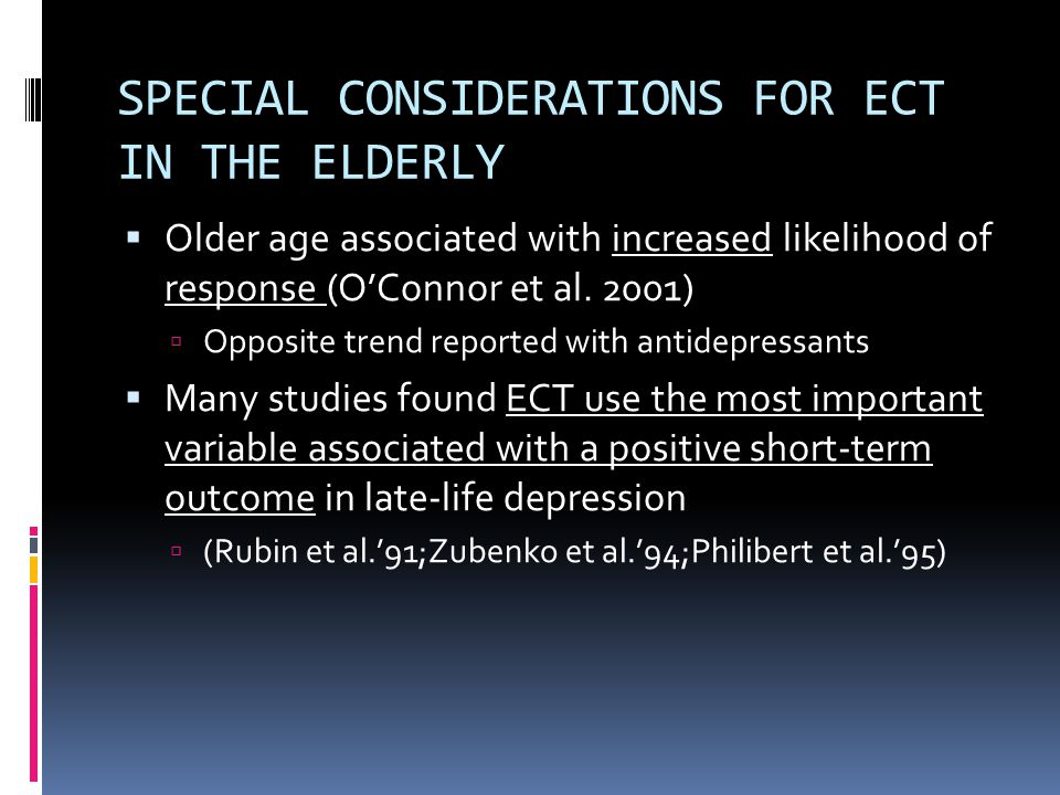 SPECIAL CONSIDERATIONS FOR ECT IN THE ELDERLY  Older age associated with increased likelihood of response (O'Connor et al.