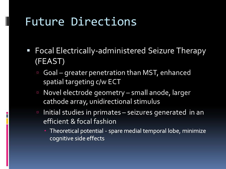 Future Directions  Focal Electrically-administered Seizure Therapy (FEAST)  Goal – greater penetration than MST, enhanced spatial targeting c/w ECT  Novel electrode geometry – small anode, larger cathode array, unidirectional stimulus  Initial studies in primates – seizures generated in an efficient & focal fashion  Theoretical potential - spare medial temporal lobe, minimize cognitive side effects