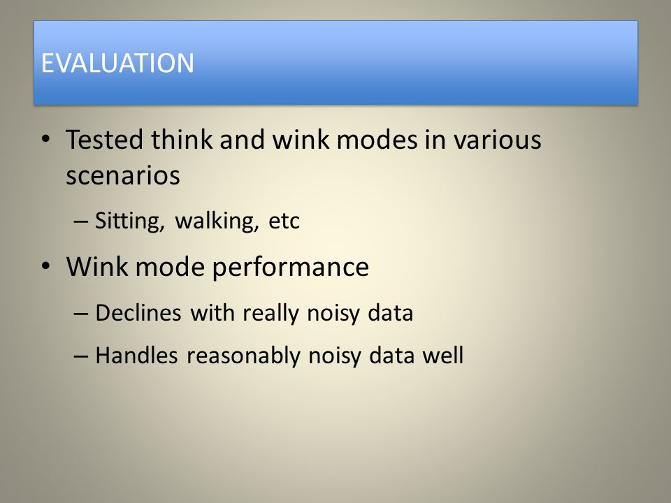 EVALUATION Tested think and wink modes in various scenarios – Sitting, walking, etc Wink mode performance – Declines with really noisy data – Handles reasonably noisy data well
