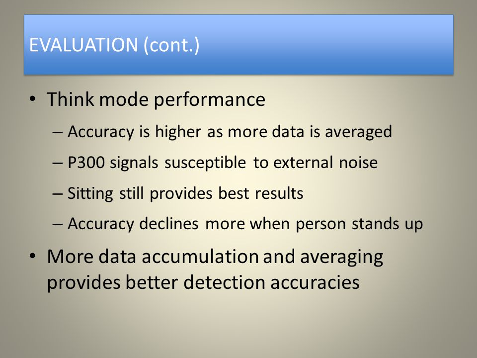 EVALUATION (cont.) Think mode performance – Accuracy is higher as more data is averaged – P300 signals susceptible to external noise – Sitting still provides best results – Accuracy declines more when person stands up More data accumulation and averaging provides better detection accuracies