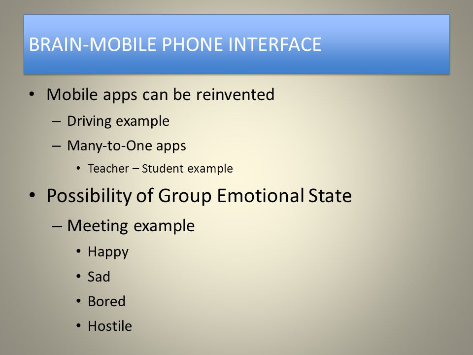BRAIN-MOBILE PHONE INTERFACE Mobile apps can be reinvented – Driving example – Many-to-One apps Teacher – Student example Possibility of Group Emotional State – Meeting example Happy Sad Bored Hostile