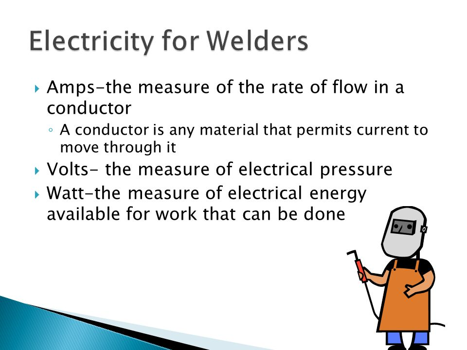  Amps-the measure of the rate of flow in a conductor ◦ A conductor is any material that permits current to move through it  Volts- the measure of electrical pressure  Watt-the measure of electrical energy available for work that can be done
