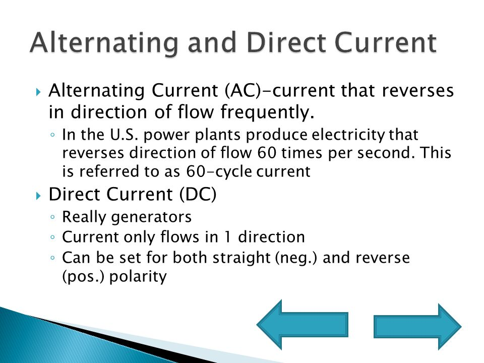  Alternating Current (AC)-current that reverses in direction of flow frequently.