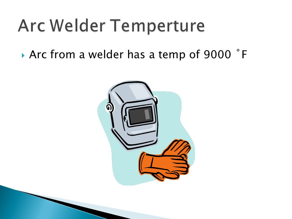  Arc from a welder has a temp of 9000 ˚F