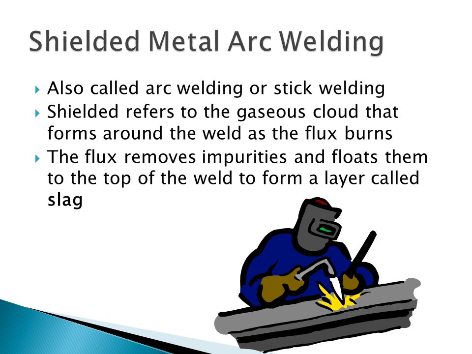  Also called arc welding or stick welding  Shielded refers to the gaseous cloud that forms around the weld as the flux burns  The flux removes impurities and floats them to the top of the weld to form a layer called slag