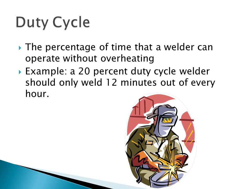  The percentage of time that a welder can operate without overheating  Example: a 20 percent duty cycle welder should only weld 12 minutes out of every hour.