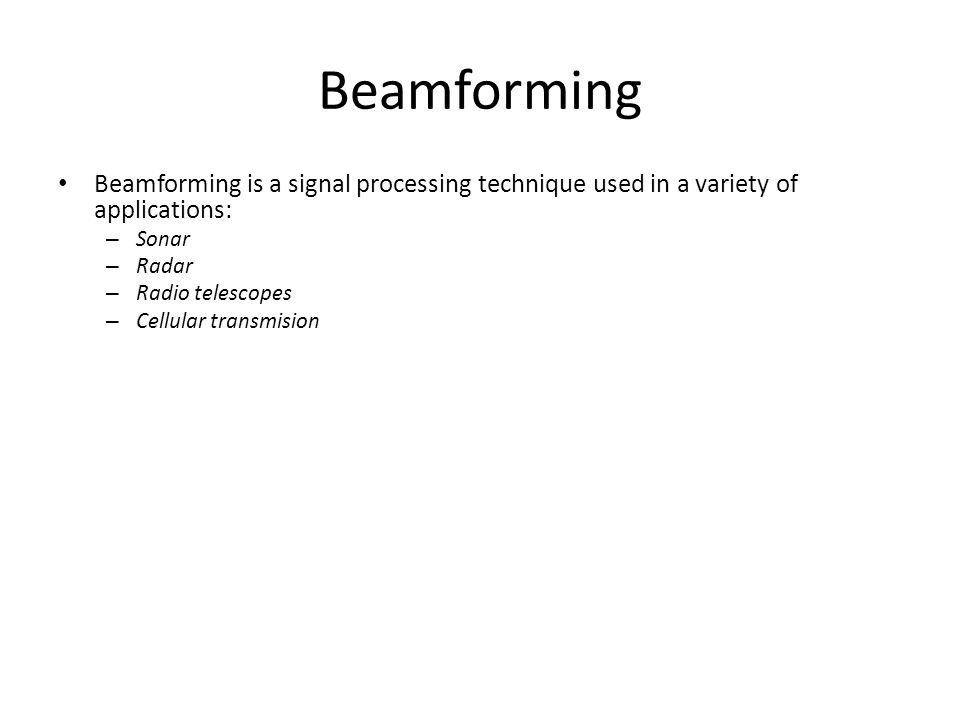 Beamforming Beamforming is a signal processing technique used in a variety of applications: – Sonar – Radar – Radio telescopes – Cellular transmision