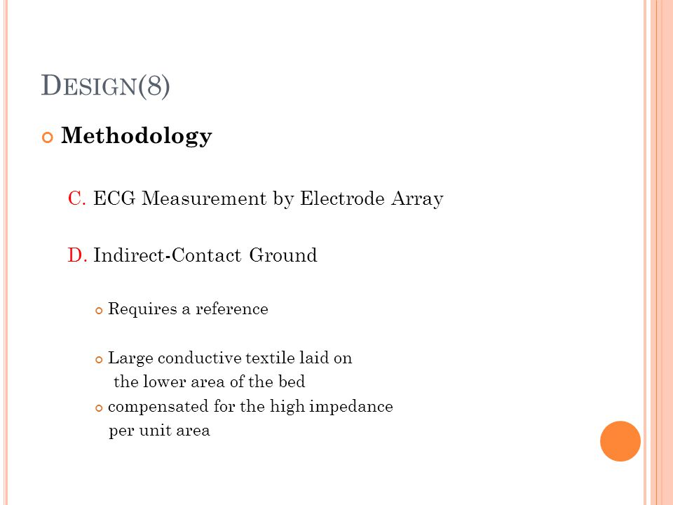 D ESIGN (8) Methodology C. ECG Measurement by Electrode Array D. Indirect-Contact Ground Requires a reference Large conductive textile laid on the low