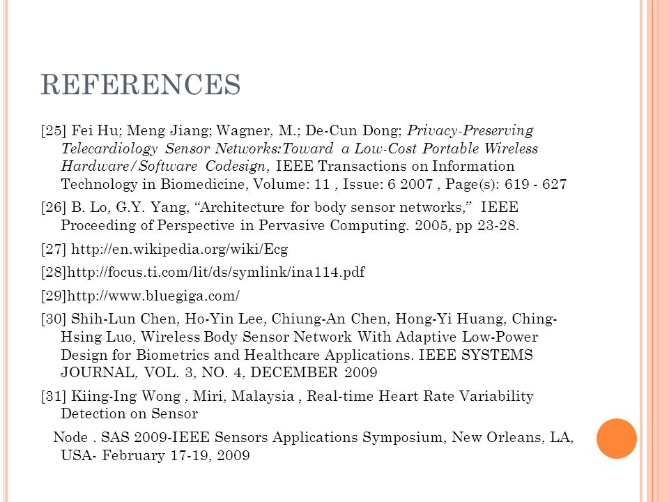 REFERENCES [25] Fei Hu; Meng Jiang; Wagner, M.; De-Cun Dong; Privacy-Preserving Telecardiology Sensor Networks:Toward a Low-Cost Portable Wireless Har