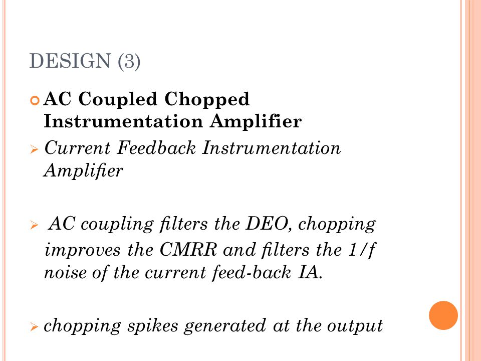 DESIGN (3) AC Coupled Chopped Instrumentation Amplifier  Current Feedback Instrumentation Amplifier  AC coupling filters the DEO, chopping improves th
