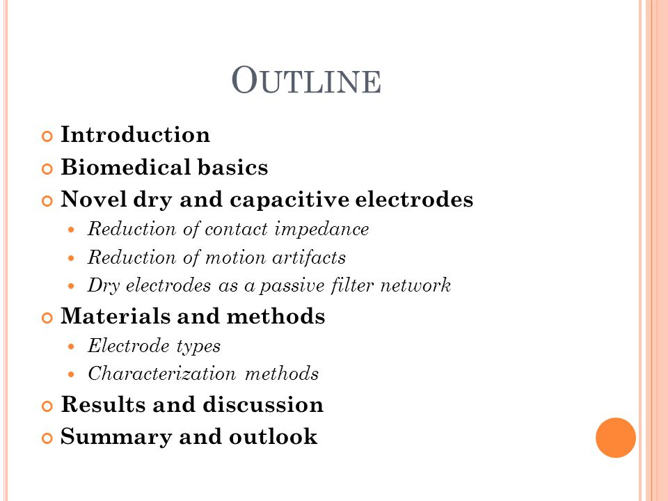 O UTLINE Introduction Biomedical basics Novel dry and capacitive electrodes Reduction of contact impedance Reduction of motion artifacts Dry electrode