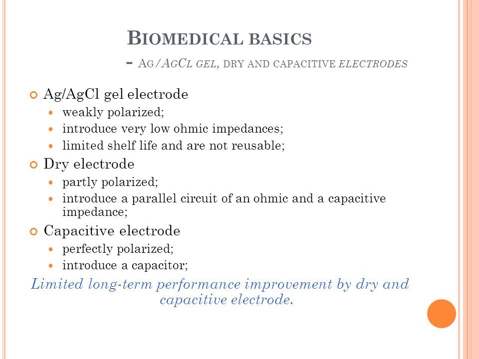 B IOMEDICAL BASICS - A G /A G C L GEL, DRY AND CAPACITIVE ELECTRODES Ag/AgCl gel electrode weakly polarized; introduce very low ohmic impedances; limi