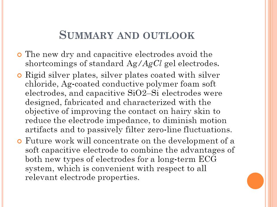 S UMMARY AND OUTLOOK The new dry and capacitive electrodes avoid the shortcomings of standard Ag /AgCl gel electrodes. Rigid silver plates, silver pla