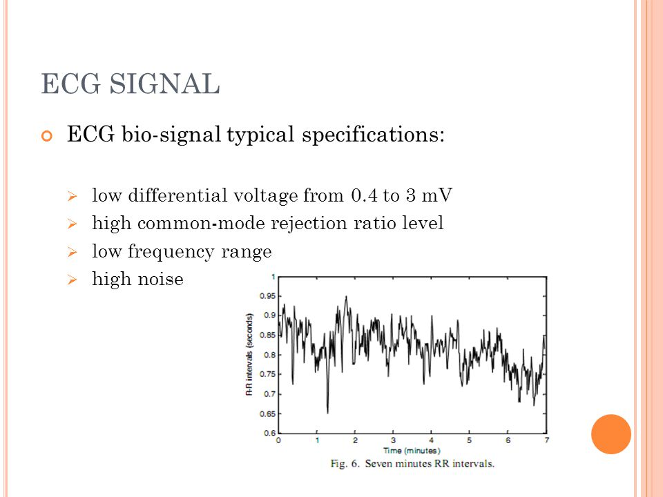 ECG SIGNAL ECG bio-signal typical specifications:  low differential voltage from 0.4 to 3 mV  high common-mode rejection ratio level  low frequency