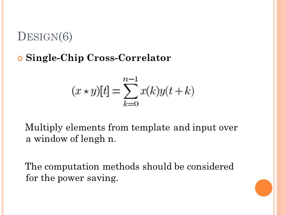 D ESIGN (6) Single-Chip Cross-Correlator Multiply elements from template and input over a window of lengh n. The computation methods should be conside