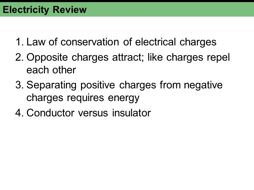 Electricity Review 1.Law of conservation of electrical charges 2.Opposite charges attract; like charges repel each other 3.Separating positive charges from negative charges requires energy 4.Conductor versus insulator