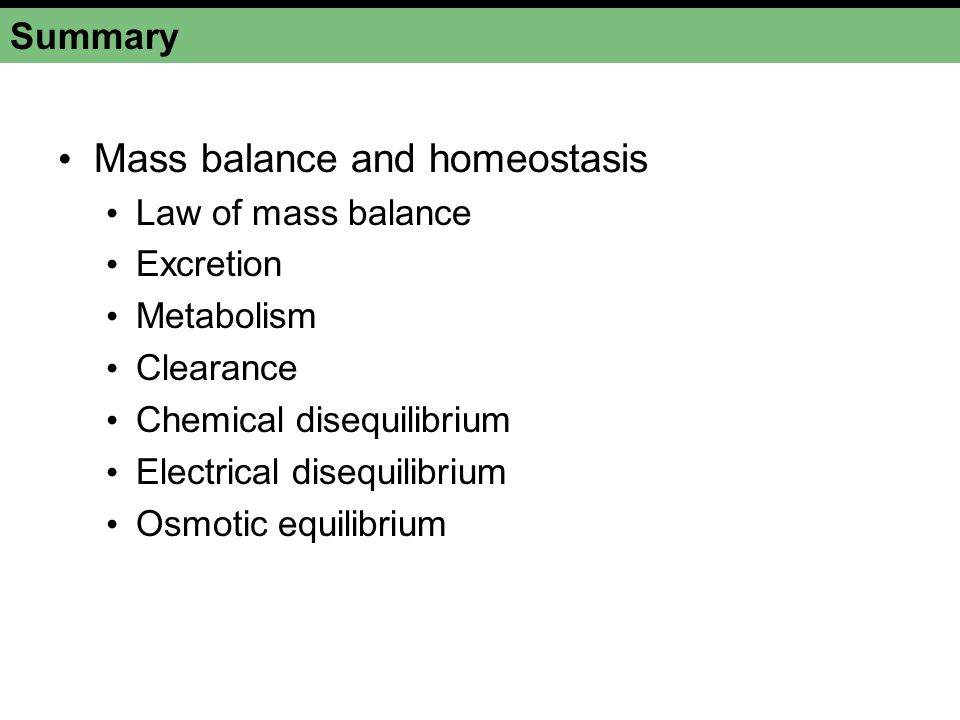 Summary Mass balance and homeostasis Law of mass balance Excretion Metabolism Clearance Chemical disequilibrium Electrical disequilibrium Osmotic equilibrium