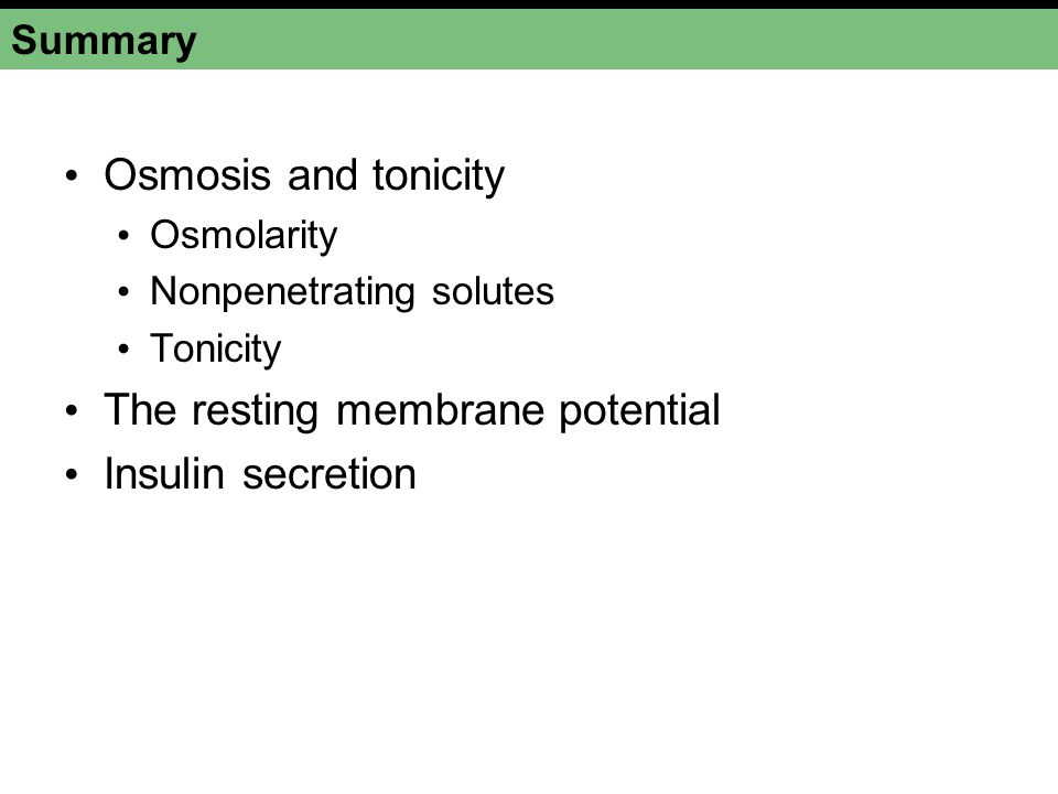 Summary Osmosis and tonicity Osmolarity Nonpenetrating solutes Tonicity The resting membrane potential Insulin secretion