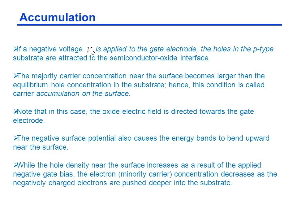 Accumulation  If a negative voltage is applied to the gate electrode, the holes in the p-type substrate are attracted to the semiconductor-oxide inte