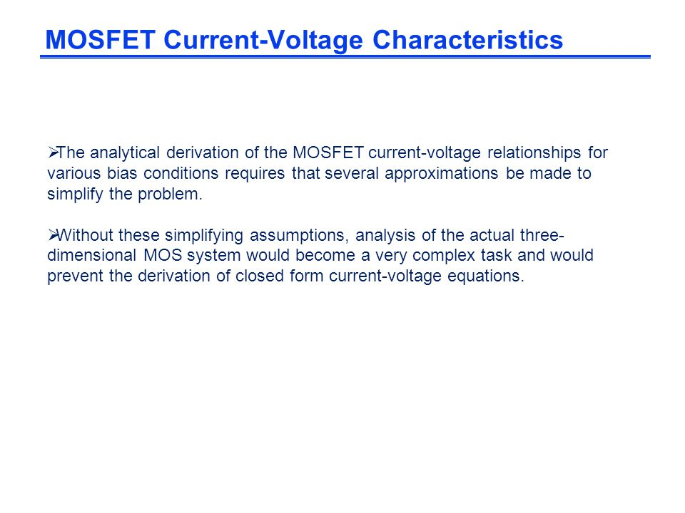  The analytical derivation of the MOSFET current-voltage relationships for various bias conditions requires that several approximations be made to si