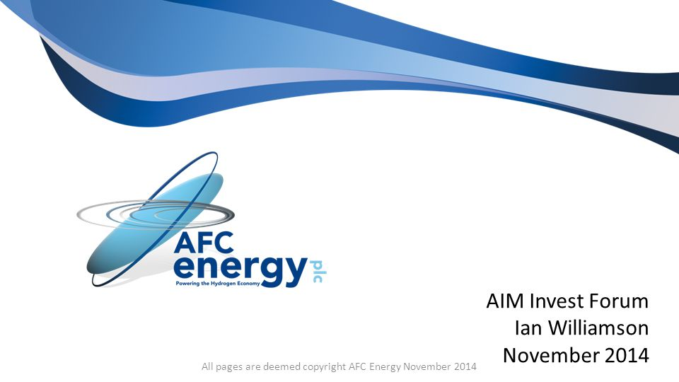 AIM Invest Forum Ian Williamson November 2014 All pages are deemed copyright AFC Energy November 2014