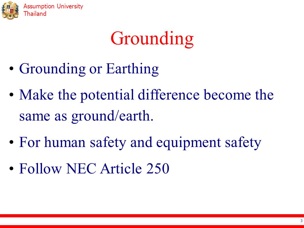 Assumption University Thailand Grounding 3 Grounding or Earthing Make the potential difference become the same as ground/earth. For human safety and e