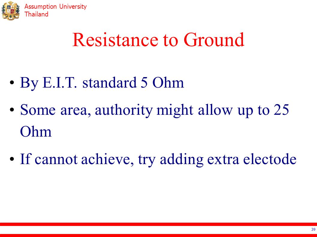 Assumption University Thailand Resistance to Ground 39 By E.I.T. standard 5 Ohm Some area, authority might allow up to 25 Ohm If cannot achieve, try a