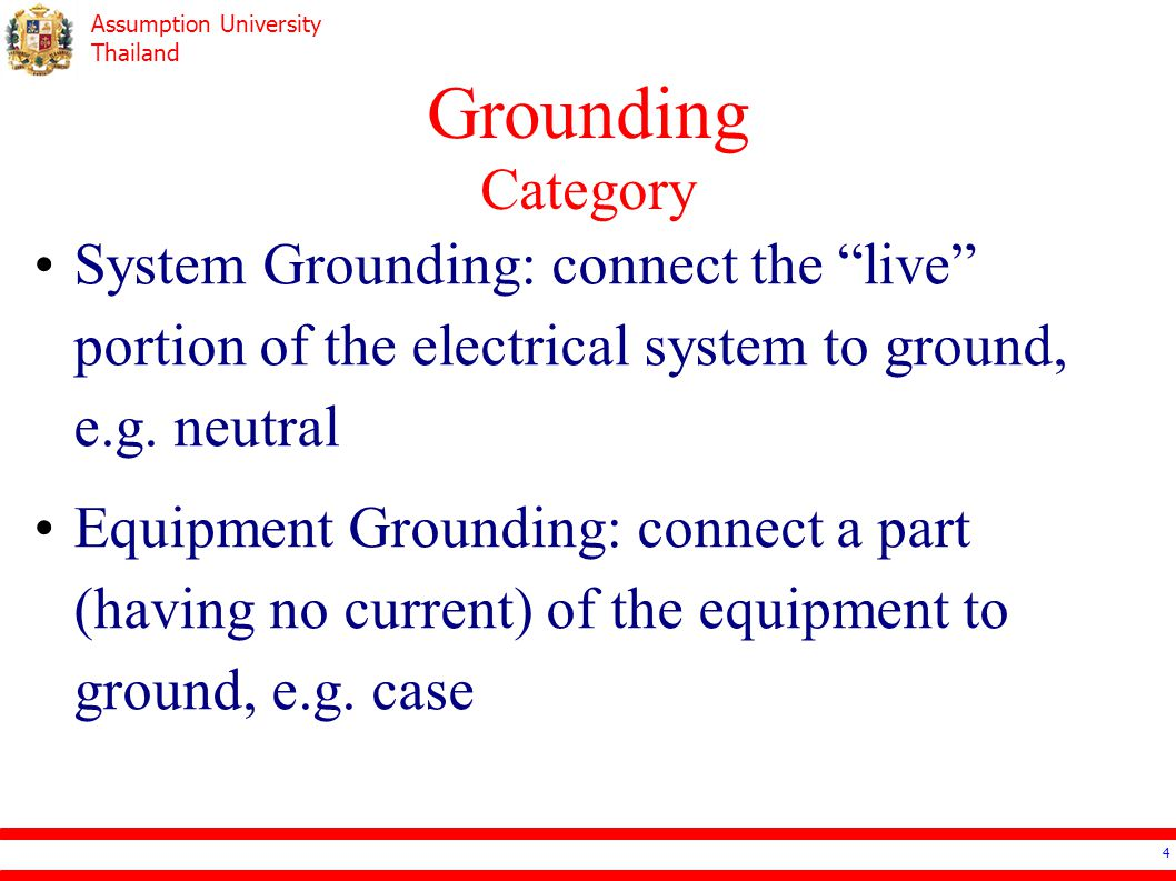 "Assumption University Thailand Grounding Category 4 System Grounding: connect the ""live"" portion of the electrical system to ground, e.g. neutral Equi"
