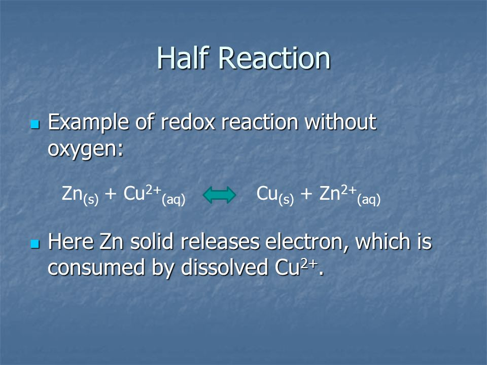 Half Reaction Example of redox reaction without oxygen: Example of redox reaction without oxygen: Here Zn solid releases electron, which is consumed b