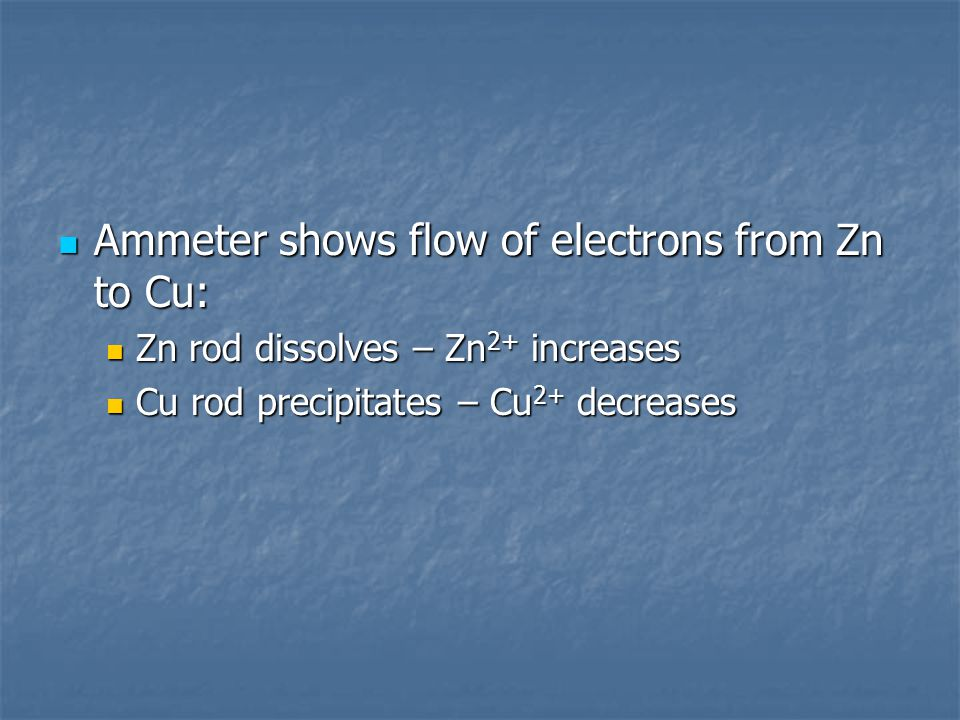 Ammeter shows flow of electrons from Zn to Cu: Ammeter shows flow of electrons from Zn to Cu: Zn rod dissolves – Zn 2+ increases Zn rod dissolves – Zn