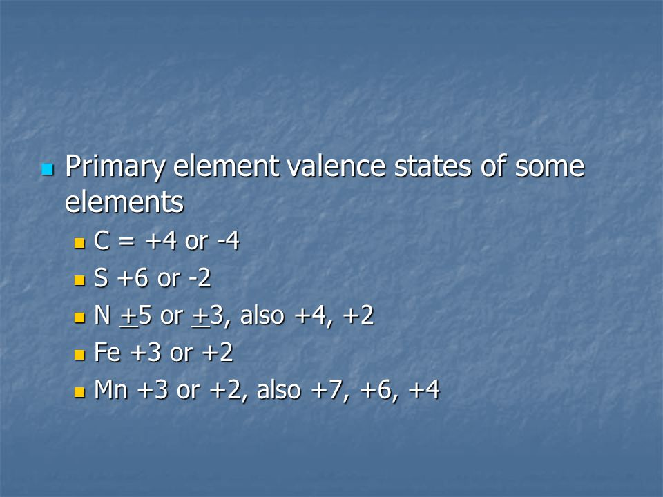 Primary element valence states of some elements Primary element valence states of some elements C = +4 or -4 C = +4 or -4 S +6 or -2 S +6 or -2 N +5 o