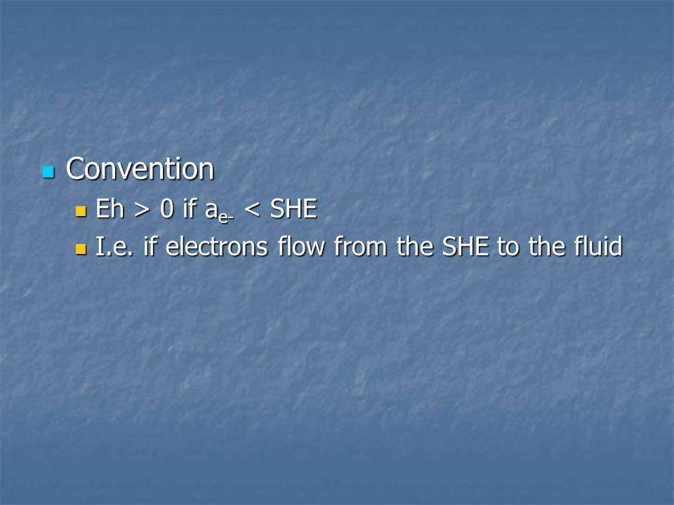 Convention Convention Eh > 0 if a e- 0 if a e- < SHE I.e. if electrons flow from the SHE to the fluid I.e. if electrons flow from the SHE to the fluid