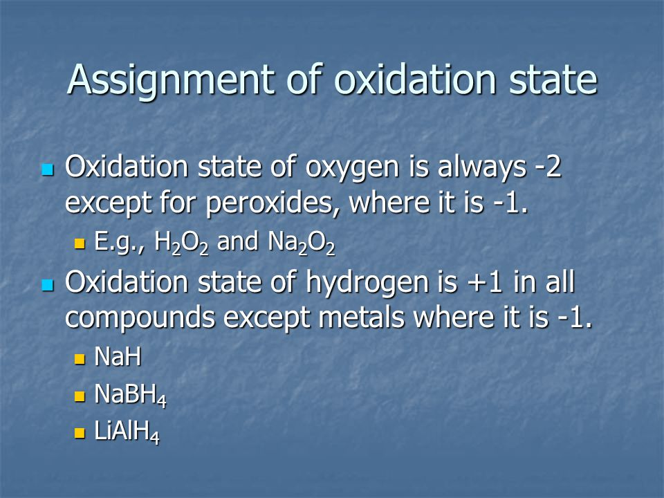 Assignment of oxidation state Oxidation state of oxygen is always -2 except for peroxides, where it is -1. Oxidation state of oxygen is always -2 exce