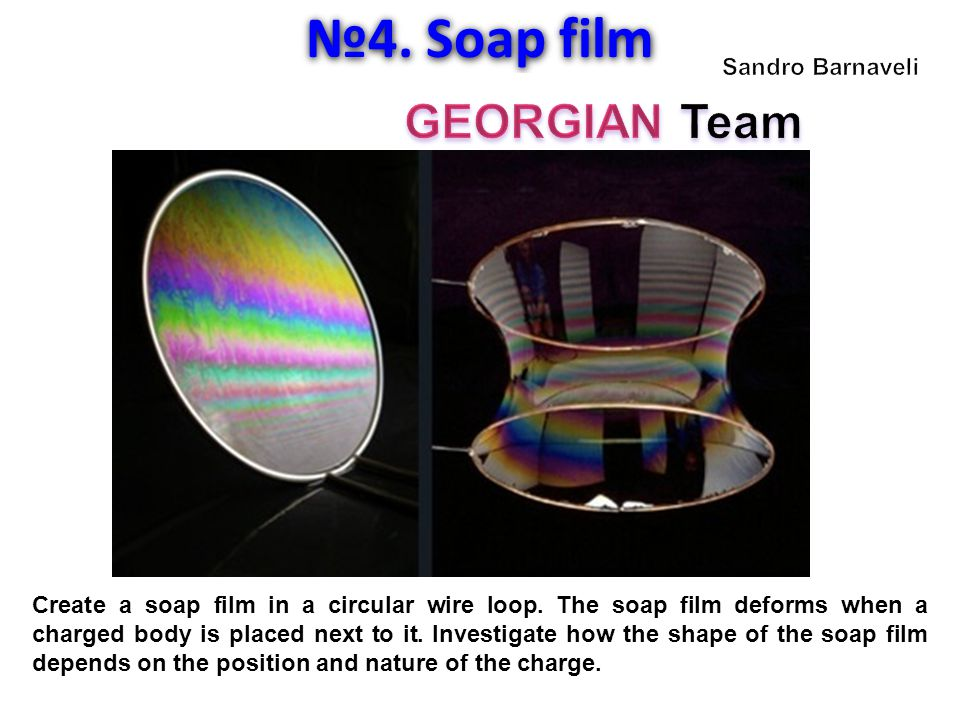 №4. Soap film Create a soap film in a circular wire loop. The soap film deforms when a charged body is placed next to it. Investigate how the shape of
