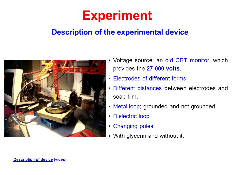 Experiment Voltage source: an old CRT monitor, which provides the 27 000 volts. Electrodes of different forms Different distances between electrodes a