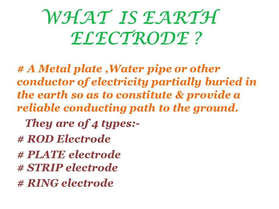 WHAT IS EARTH ELECTRODE ? # A Metal plate,Water pipe or other conductor of electricity partially buried in the earth so as to constitute & provide a r