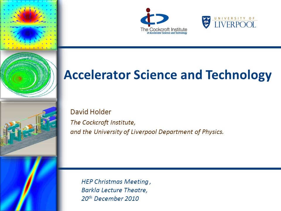 Accelerator Science and Technology David Holder The Cockcroft Institute, and the University of Liverpool Department of Physics.