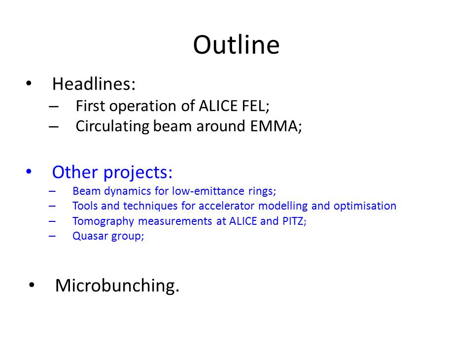 Outline Headlines: – First operation of ALICE FEL; – Circulating beam around EMMA; Other projects: – Beam dynamics for low-emittance rings; – Tools and techniques for accelerator modelling and optimisation – Tomography measurements at ALICE and PITZ ; – Quasar group; Microbunching.