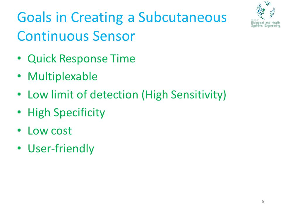 Goals in Creating a Subcutaneous Continuous Sensor Quick Response Time Multiplexable Low limit of detection (High Sensitivity) High Specificity Low cost User-friendly 8