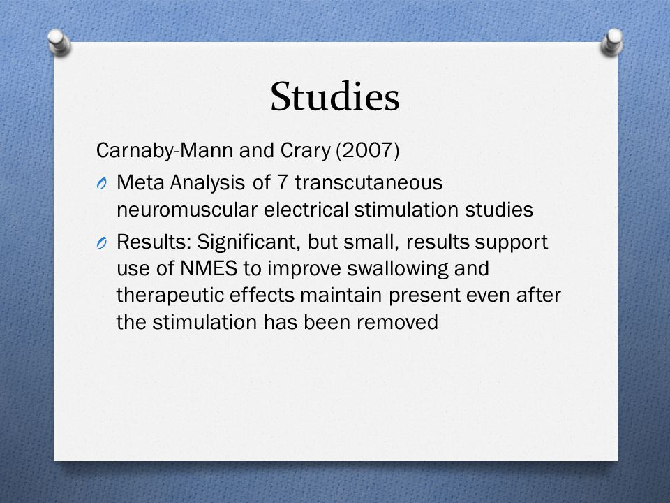 Studies Carnaby-Mann and Crary (2007) O Meta Analysis of 7 transcutaneous neuromuscular electrical stimulation studies O Results: Significant, but small, results support use of NMES to improve swallowing and therapeutic effects maintain present even after the stimulation has been removed