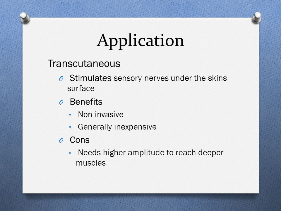 Application Transcutaneous O Stimulates sensory nerves under the skins surface O Benefits Non invasive Generally inexpensive O Cons Needs higher amplitude to reach deeper muscles