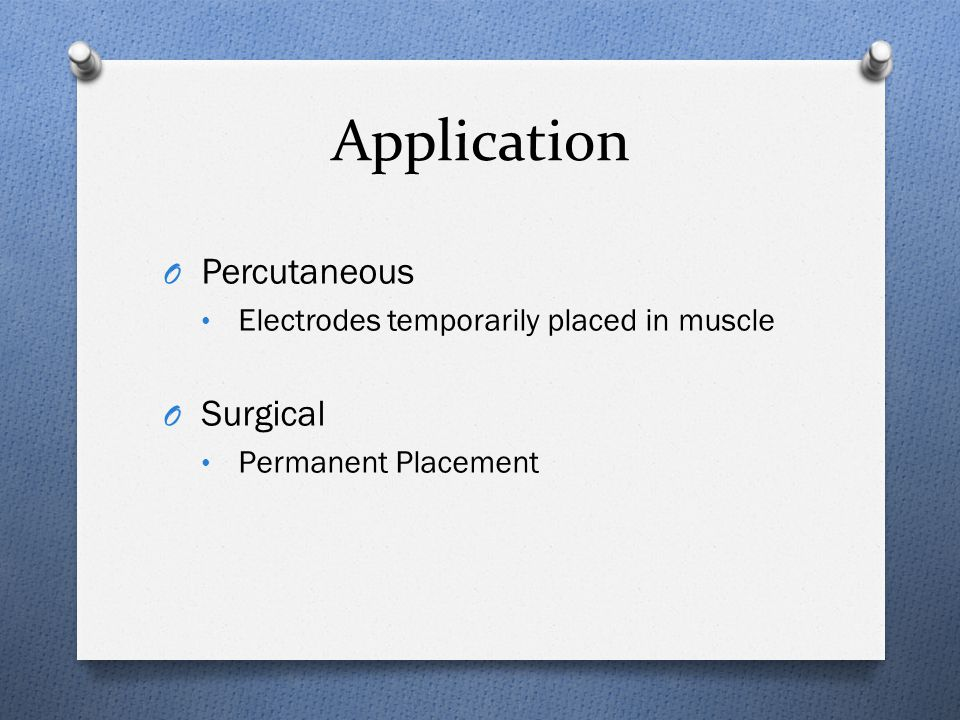 Application O Percutaneous Electrodes temporarily placed in muscle O Surgical Permanent Placement