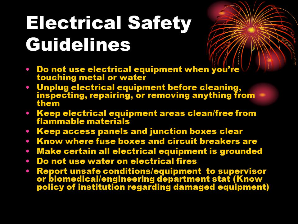 Electrical Safety Guidelines Do not use electrical equipment when you're touching metal or water Unplug electrical equipment before cleaning, inspecti