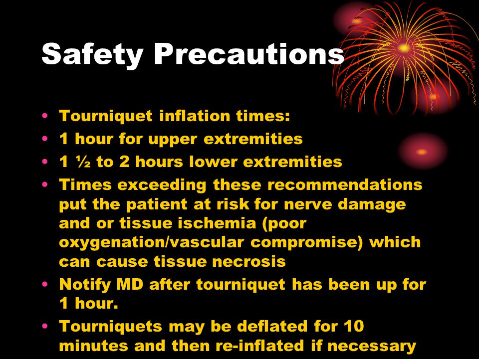 Safety Precautions Tourniquet inflation times: 1 hour for upper extremities 1 ½ to 2 hours lower extremities Times exceeding these recommendations put